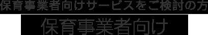 保育事業者向け【保育事業者向けサービスをご検討の方】